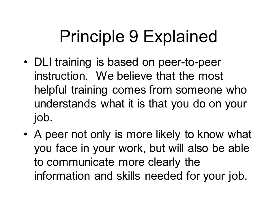 Principle 9 Explained DLI training is based on peer-to-peer instruction. We believe that the most helpful training comes from someone who understands