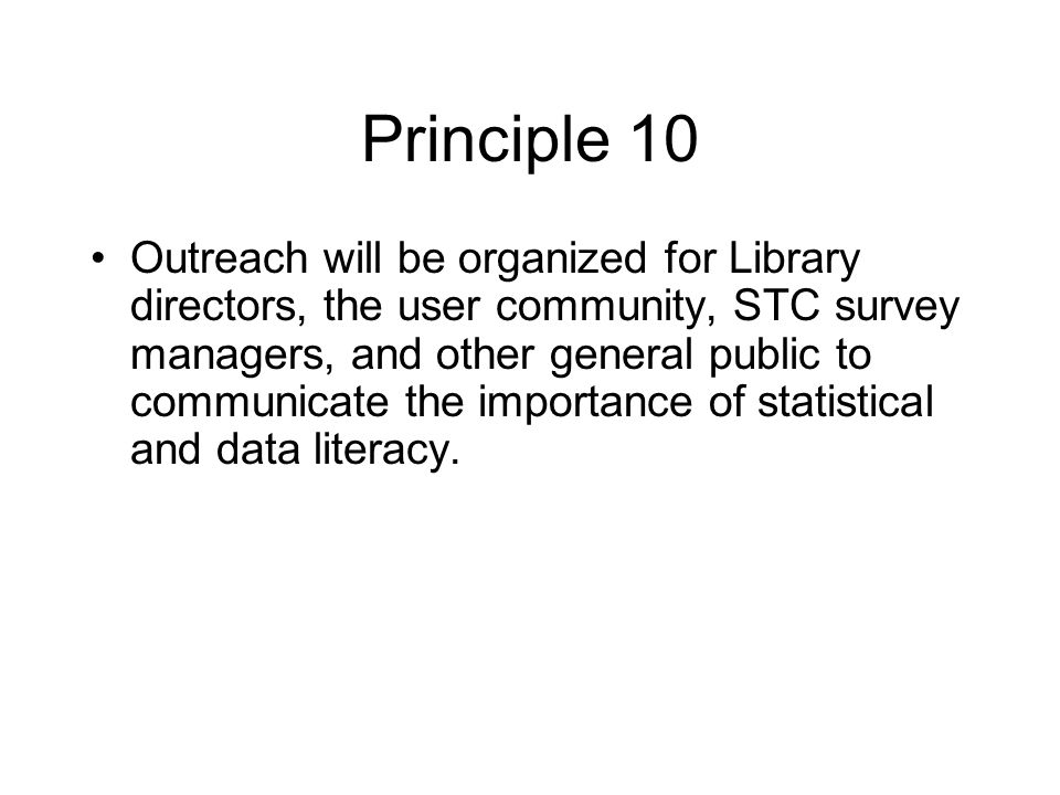 Principle 10 Outreach will be organized for Library directors, the user community, STC survey managers, and other general public to communicate the importance of statistical and data literacy.