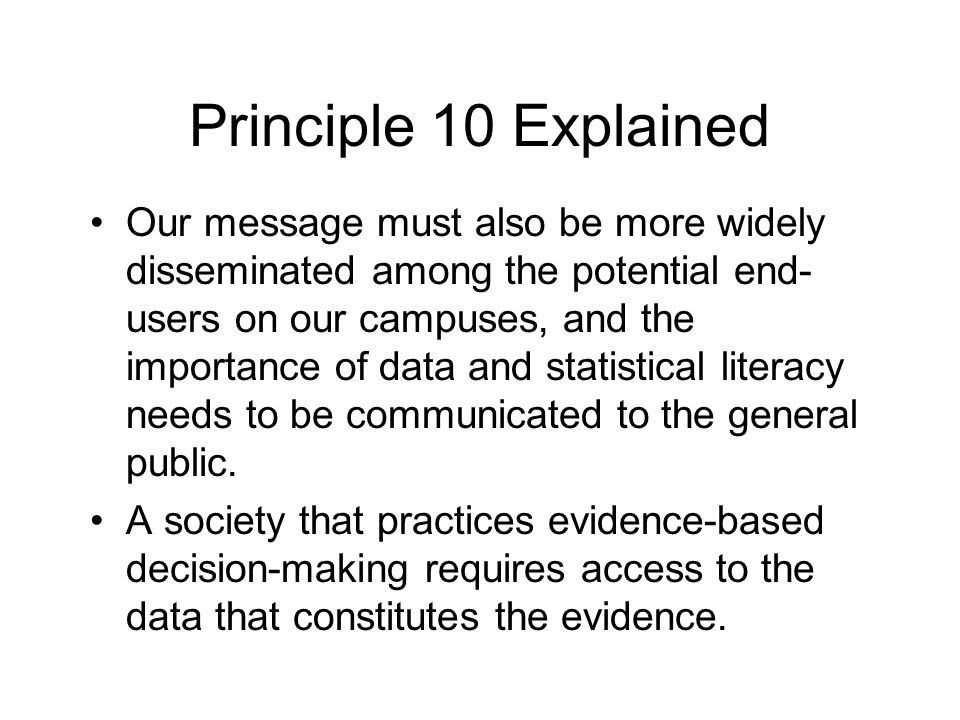 Principle 10 Explained Our message must also be more widely disseminated among the potential end- users on our campuses, and the importance of data and statistical literacy needs to be communicated to the general public.