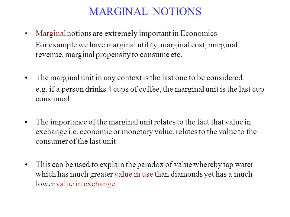 MARGINAL NOTIONS Marginal notions are extremely important in Economics For example we have marginal utility, marginal cost, marginal revenue, marginal propensity to consume etc.