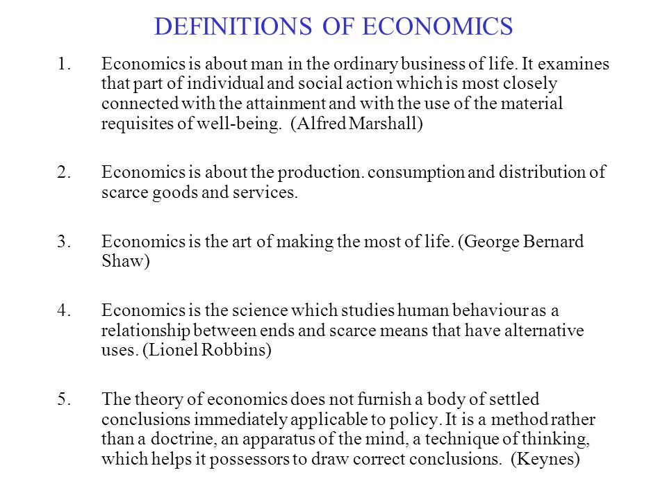 DEFINITIONS OF ECONOMICS 1.Economics is about man in the ordinary business of life.