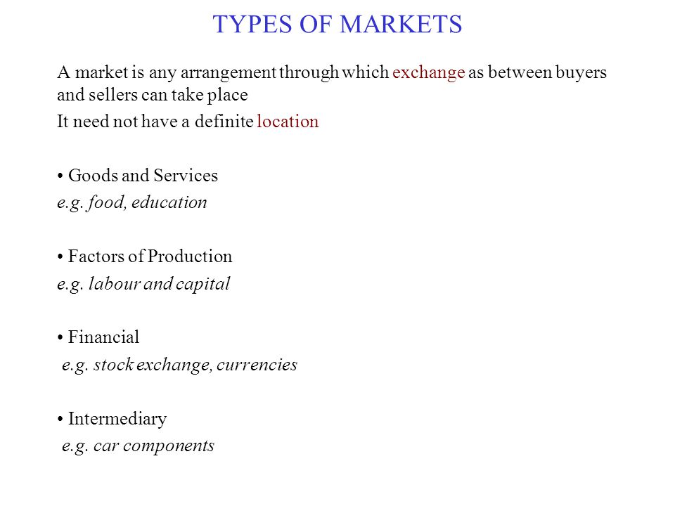TYPES OF MARKETS A market is any arrangement through which exchange as between buyers and sellers can take place It need not have a definite location Goods and Services e.g.