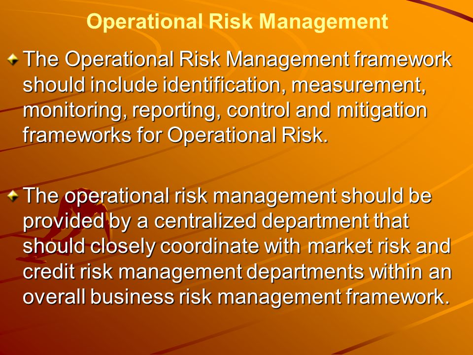 Operational Risk Management The Operational Risk Management framework should include identification, measurement, monitoring, reporting, control and mitigation frameworks for Operational Risk.