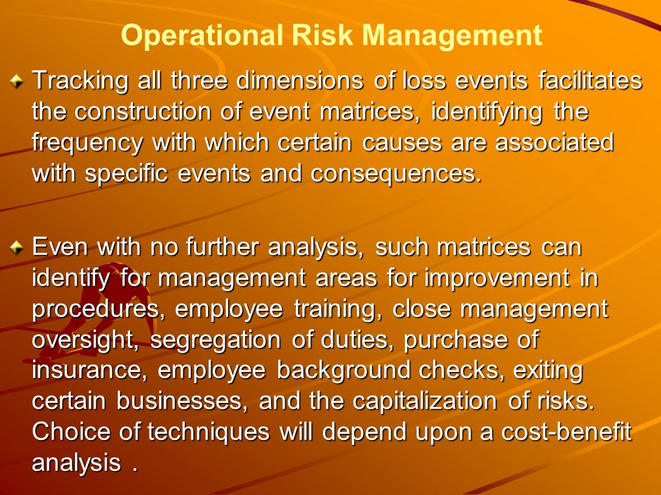 Operational Risk Management Tracking all three dimensions of loss events facilitates the construction of event matrices, identifying the frequency with which certain causes are associated with specific events and consequences.