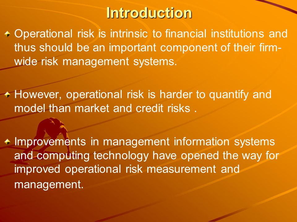 Introduction Operational risk is intrinsic to financial institutions and thus should be an important component of their firm- wide risk management systems.
