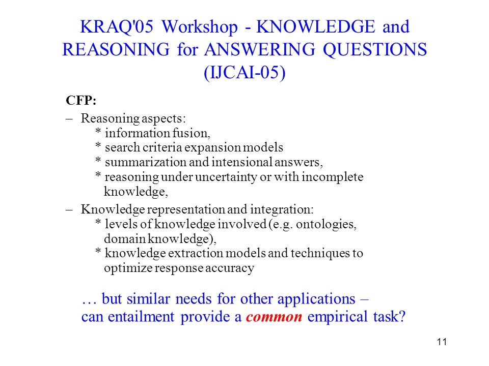 11 KRAQ'05 Workshop - KNOWLEDGE and REASONING for ANSWERING QUESTIONS (IJCAI-05) CFP: –Reasoning aspects: * information fusion, * search criteria expa