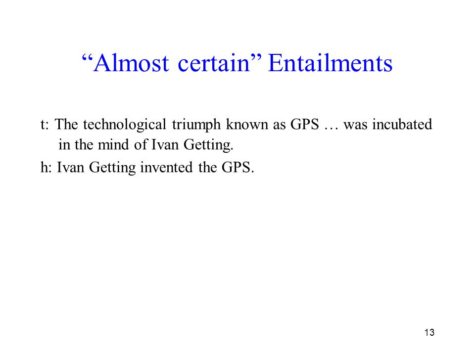 """13 """"Almost certain"""" Entailments t: The technological triumph known as GPS … was incubated in the mind of Ivan Getting. h: Ivan Getting invented the GP"""