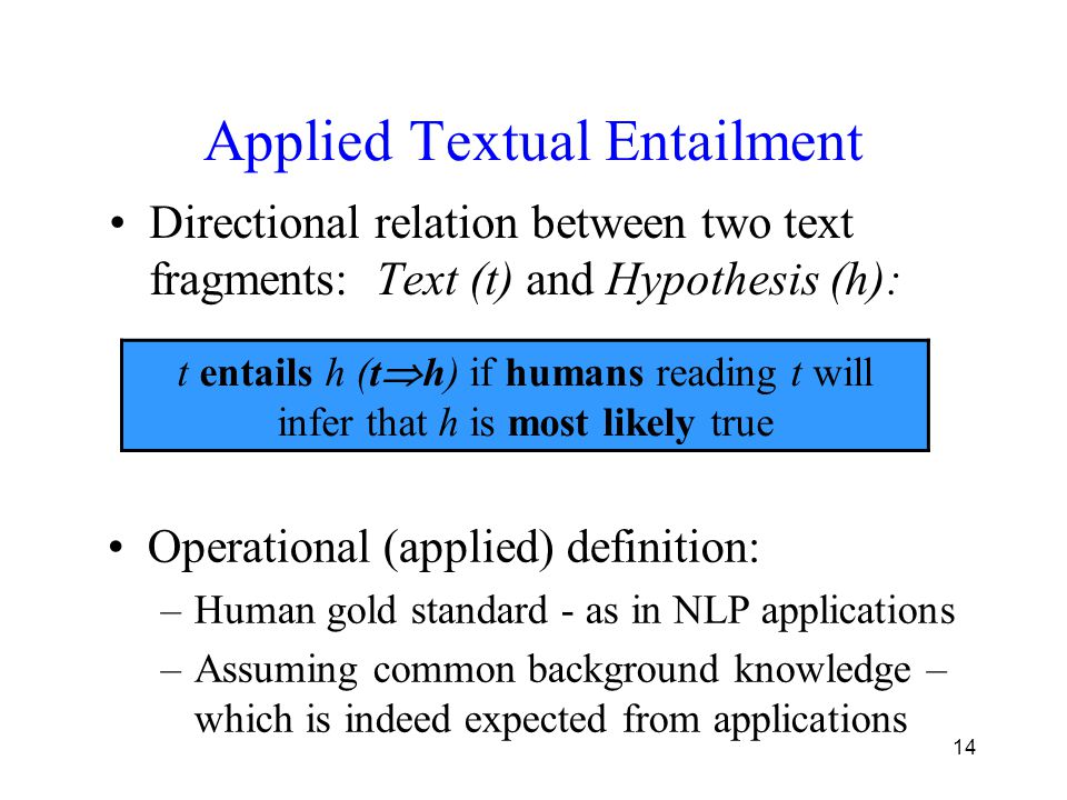 14 Applied Textual Entailment Directional relation between two text fragments: Text (t) and Hypothesis (h): t entails h (t  h) if humans reading t wi