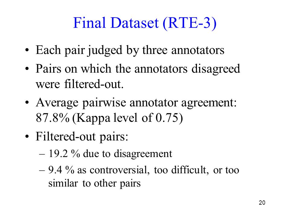 20 Final Dataset (RTE-3) Each pair judged by three annotators Pairs on which the annotators disagreed were filtered-out.