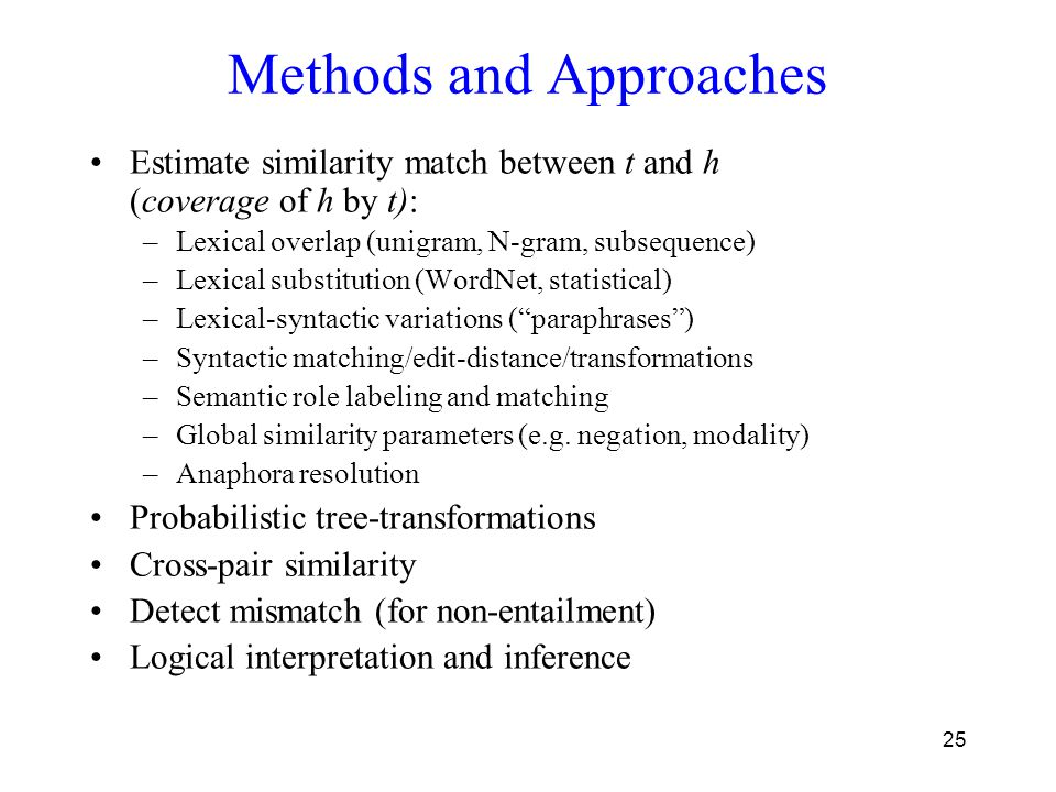 25 Methods and Approaches Estimate similarity match between t and h (coverage of h by t): –Lexical overlap (unigram, N-gram, subsequence) –Lexical substitution (WordNet, statistical) –Lexical-syntactic variations ( paraphrases ) –Syntactic matching/edit-distance/transformations –Semantic role labeling and matching –Global similarity parameters (e.g.