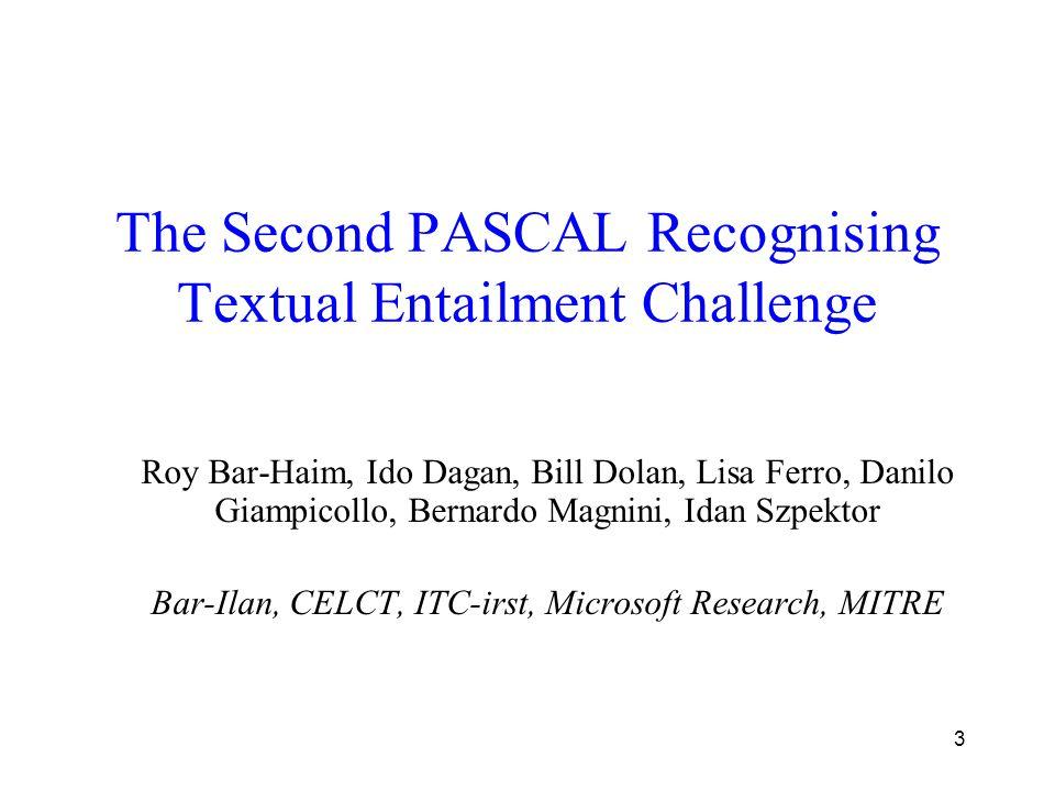3 The Second PASCAL Recognising Textual Entailment Challenge Roy Bar-Haim, Ido Dagan, Bill Dolan, Lisa Ferro, Danilo Giampicollo, Bernardo Magnini, Idan Szpektor Bar-Ilan, CELCT, ITC-irst, Microsoft Research, MITRE