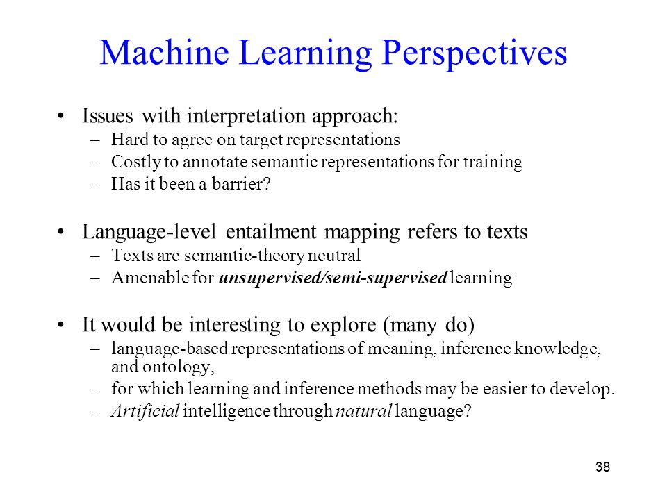 38 Machine Learning Perspectives Issues with interpretation approach: –Hard to agree on target representations –Costly to annotate semantic representa