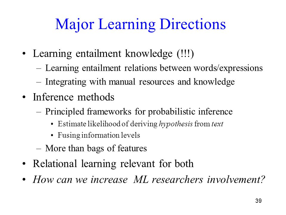 39 Major Learning Directions Learning entailment knowledge (!!!) –Learning entailment relations between words/expressions –Integrating with manual resources and knowledge Inference methods –Principled frameworks for probabilistic inference Estimate likelihood of deriving hypothesis from text Fusing information levels –More than bags of features Relational learning relevant for both How can we increase ML researchers involvement?