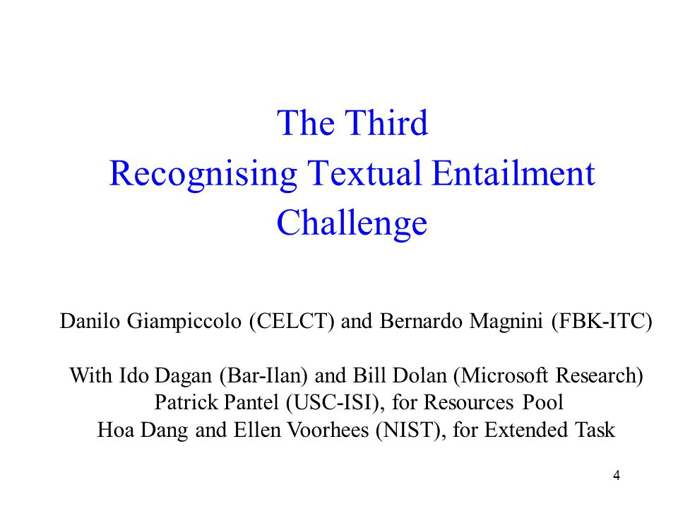 4 The Third Recognising Textual Entailment Challenge Danilo Giampiccolo (CELCT) and Bernardo Magnini (FBK-ITC) With Ido Dagan (Bar-Ilan) and Bill Dolan (Microsoft Research) Patrick Pantel (USC-ISI), for Resources Pool Hoa Dang and Ellen Voorhees (NIST), for Extended Task