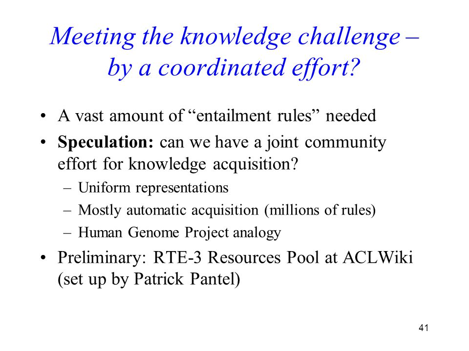 """41 Meeting the knowledge challenge – by a coordinated effort? A vast amount of """"entailment rules"""" needed Speculation: can we have a joint community ef"""