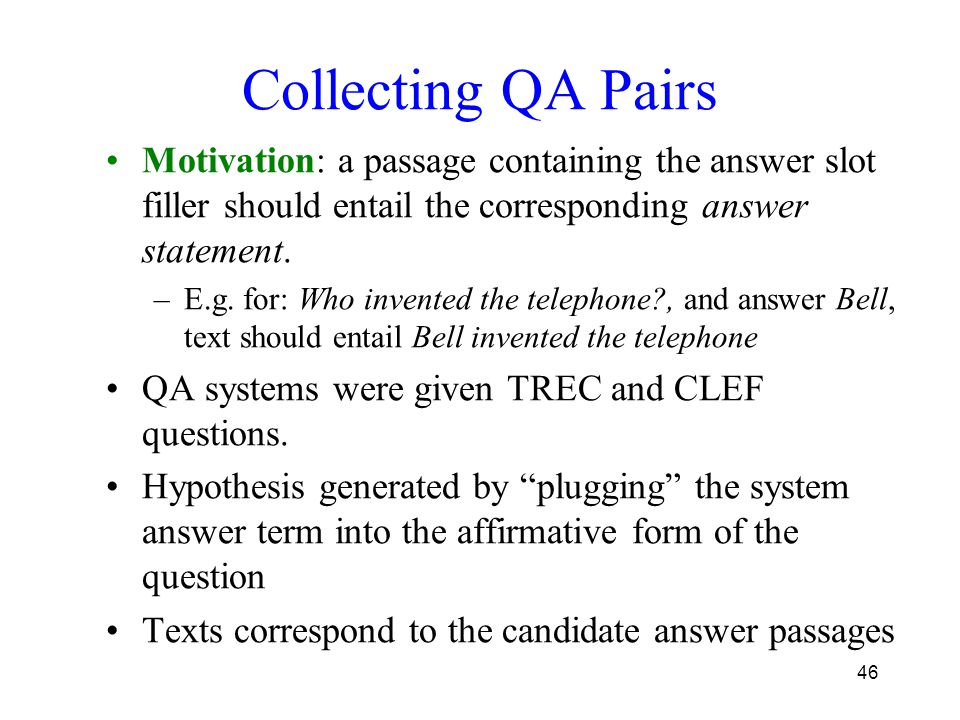 46 Collecting QA Pairs Motivation: a passage containing the answer slot filler should entail the corresponding answer statement. –E.g. for: Who invent