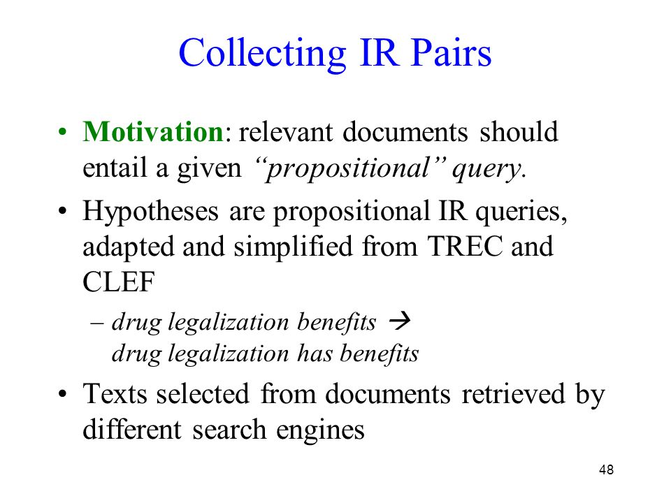 """48 Collecting IR Pairs Motivation: relevant documents should entail a given """"propositional"""" query. Hypotheses are propositional IR queries, adapted an"""