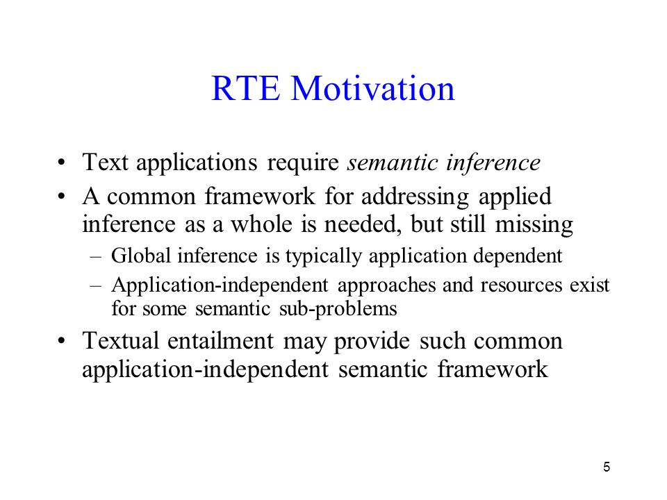 5 RTE Motivation Text applications require semantic inference A common framework for addressing applied inference as a whole is needed, but still miss