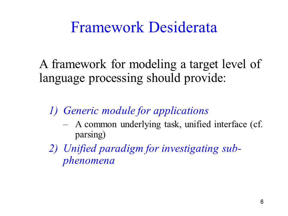 6 Framework Desiderata A framework for modeling a target level of language processing should provide: 1)Generic module for applications –A common underlying task, unified interface (cf.