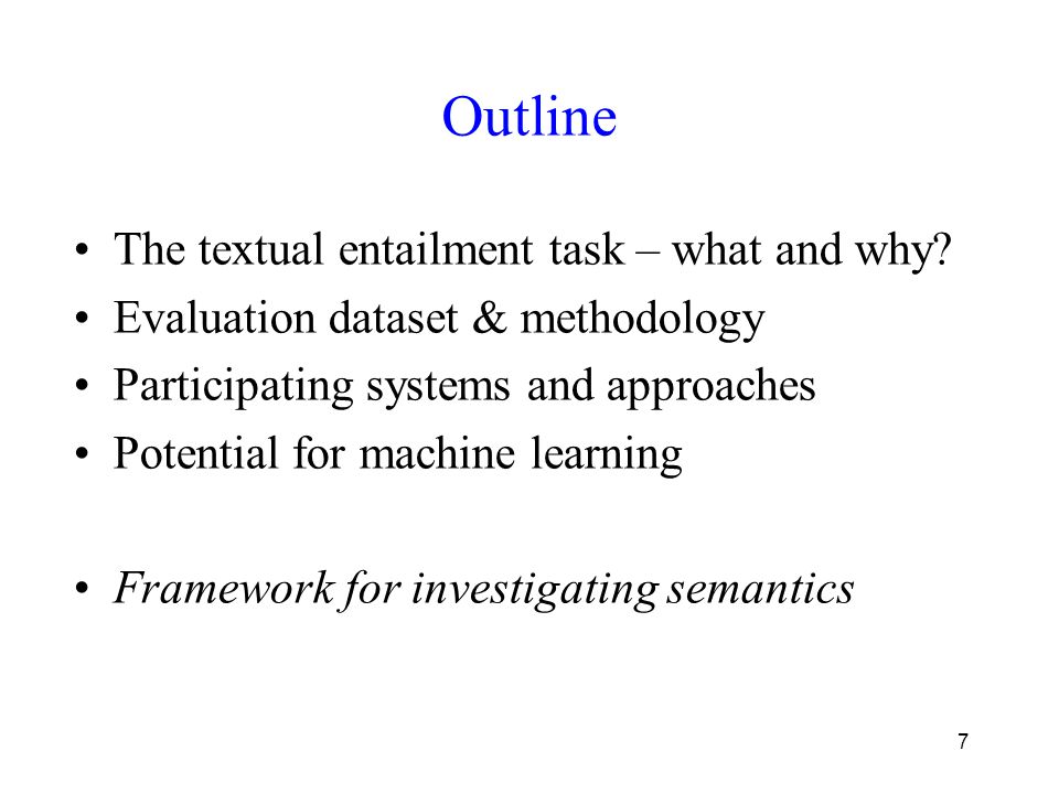 7 Outline The textual entailment task – what and why? Evaluation dataset & methodology Participating systems and approaches Potential for machine lear