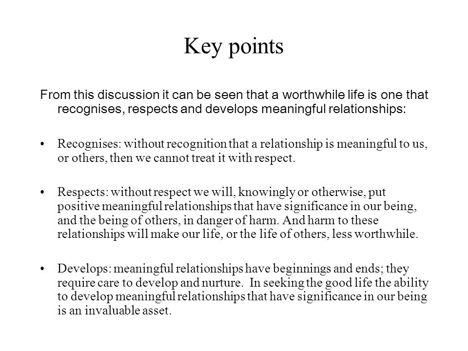 Key points From this discussion it can be seen that a worthwhile life is one that recognises, respects and develops meaningful relationships: Recognises: without recognition that a relationship is meaningful to us, or others, then we cannot treat it with respect.