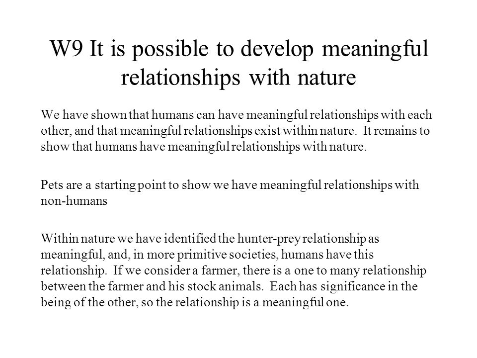 W9 It is possible to develop meaningful relationships with nature We have shown that humans can have meaningful relationships with each other, and that meaningful relationships exist within nature.