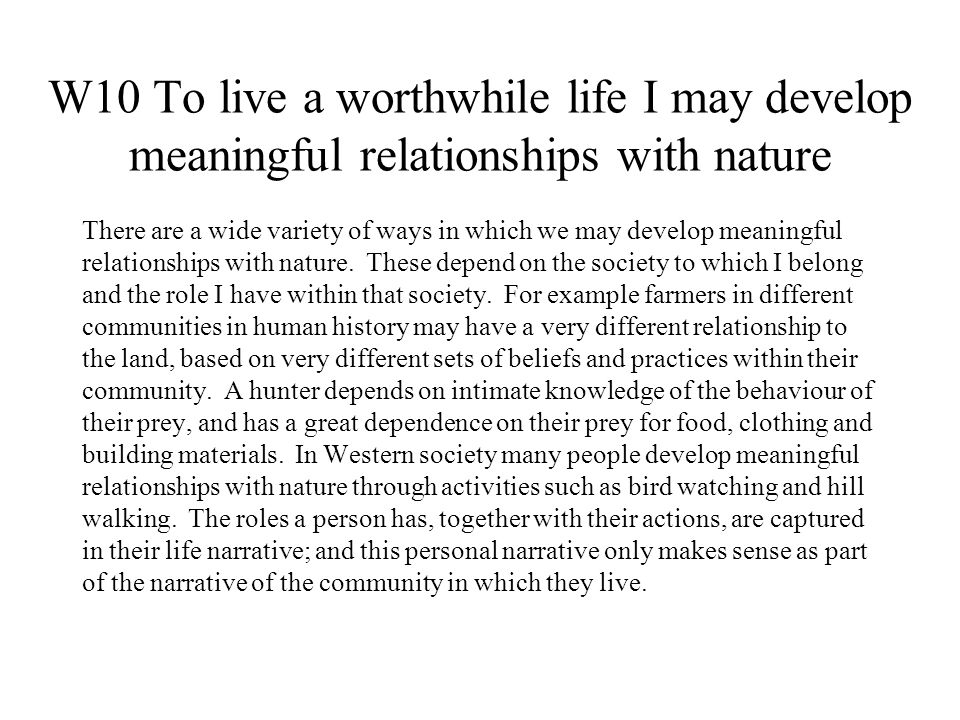 W10 To live a worthwhile life I may develop meaningful relationships with nature There are a wide variety of ways in which we may develop meaningful relationships with nature.