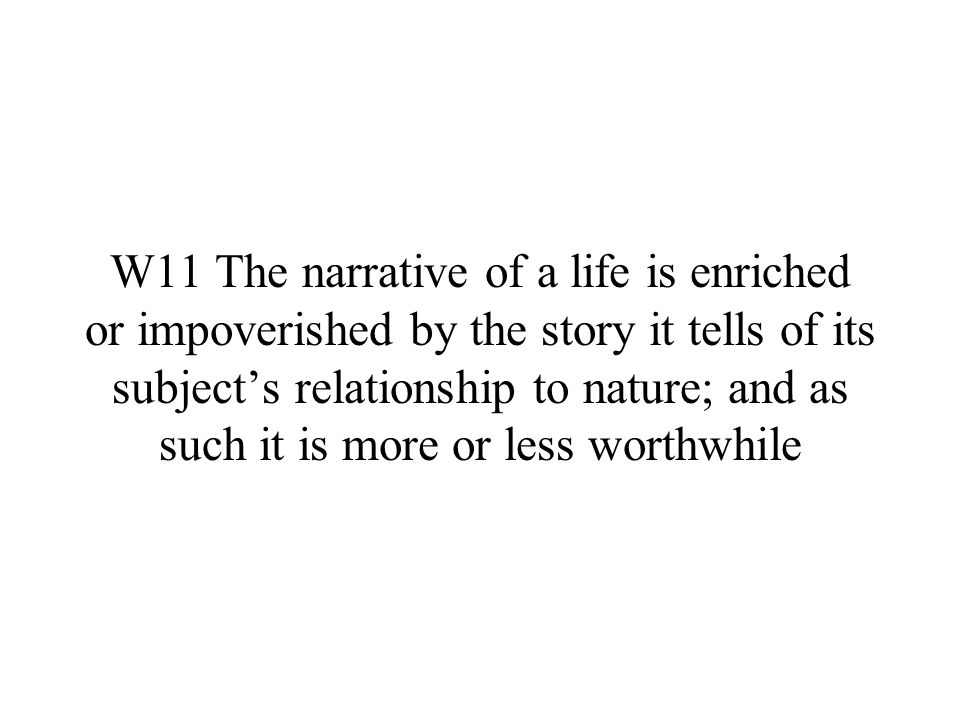 W11 The narrative of a life is enriched or impoverished by the story it tells of its subject's relationship to nature; and as such it is more or less worthwhile