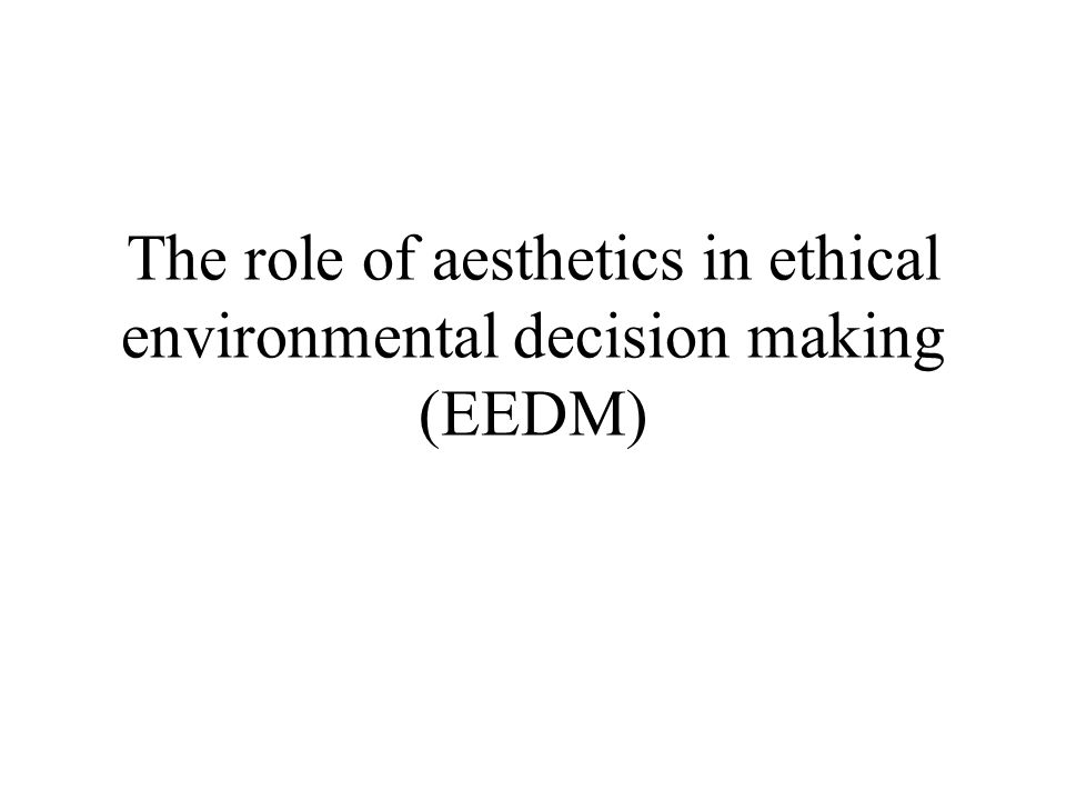 The role of aesthetics in ethical environmental decision making (EEDM)