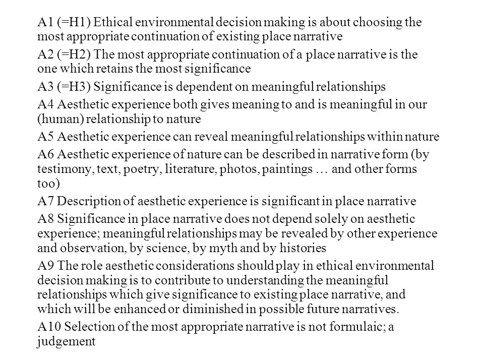 A1 (=H1) Ethical environmental decision making is about choosing the most appropriate continuation of existing place narrative A2 (=H2) The most appropriate continuation of a place narrative is the one which retains the most significance A3 (=H3) Significance is dependent on meaningful relationships A4 Aesthetic experience both gives meaning to and is meaningful in our (human) relationship to nature A5 Aesthetic experience can reveal meaningful relationships within nature A6 Aesthetic experience of nature can be described in narrative form (by testimony, text, poetry, literature, photos, paintings … and other forms too) A7 Description of aesthetic experience is significant in place narrative A8 Significance in place narrative does not depend solely on aesthetic experience; meaningful relationships may be revealed by other experience and observation, by science, by myth and by histories A9 The role aesthetic considerations should play in ethical environmental decision making is to contribute to understanding the meaningful relationships which give significance to existing place narrative, and which will be enhanced or diminished in possible future narratives.