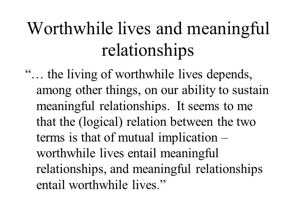 Worthwhile lives and meaningful relationships … the living of worthwhile lives depends, among other things, on our ability to sustain meaningful relationships.