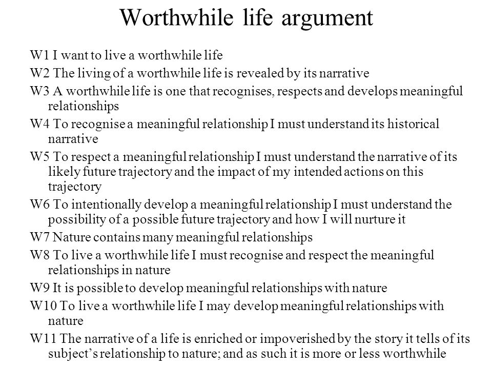 Worthwhile life argument W1 I want to live a worthwhile life W2 The living of a worthwhile life is revealed by its narrative W3 A worthwhile life is one that recognises, respects and develops meaningful relationships W4 To recognise a meaningful relationship I must understand its historical narrative W5 To respect a meaningful relationship I must understand the narrative of its likely future trajectory and the impact of my intended actions on this trajectory W6 To intentionally develop a meaningful relationship I must understand the possibility of a possible future trajectory and how I will nurture it W7 Nature contains many meaningful relationships W8 To live a worthwhile life I must recognise and respect the meaningful relationships in nature W9 It is possible to develop meaningful relationships with nature W10 To live a worthwhile life I may develop meaningful relationships with nature W11 The narrative of a life is enriched or impoverished by the story it tells of its subject's relationship to nature; and as such it is more or less worthwhile