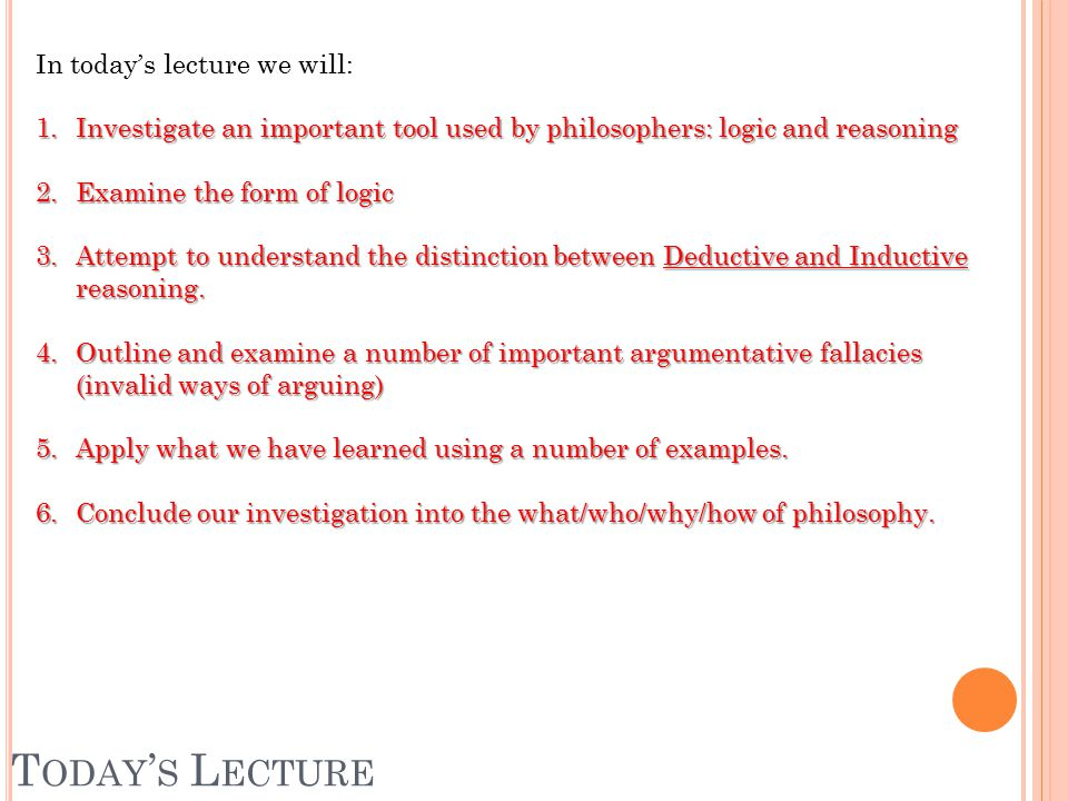 T ODAY ' S L ECTURE In today's lecture we will: 1.Investigate an important tool used by philosophers: logic and reasoning 2.Examine the form of logic 3.Attempt to understand the distinction between Deductive and Inductive reasoning.