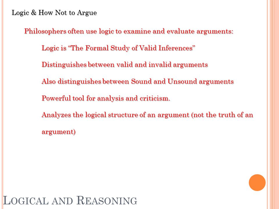 Logic & How Not to Argue Philosophers often use logic to examine and evaluate arguments: Logic is The Formal Study of Valid Inferences Distinguishes between valid and invalid arguments Also distinguishes between Sound and Unsound arguments Powerful tool for analysis and criticism.