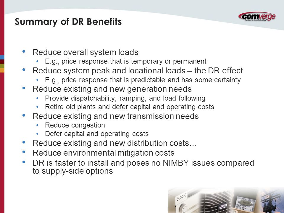 l Summary of DR Benefits Reduce overall system loads E.g., price response that is temporary or permanent Reduce system peak and locational loads – the DR effect E.g., price response that is predictable and has some certainty Reduce existing and new generation needs Provide dispatchability, ramping, and load following Retire old plants and defer capital and operating costs Reduce existing and new transmission needs Reduce congestion Defer capital and operating costs Reduce existing and new distribution costs… Reduce environmental mitigation costs DR is faster to install and poses no NIMBY issues compared to supply-side options
