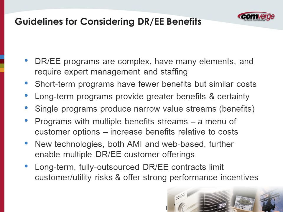 l Guidelines for Considering DR/EE Benefits DR/EE programs are complex, have many elements, and require expert management and staffing Short-term programs have fewer benefits but similar costs Long-term programs provide greater benefits & certainty Single programs produce narrow value streams (benefits) Programs with multiple benefits streams – a menu of customer options – increase benefits relative to costs New technologies, both AMI and web-based, further enable multiple DR/EE customer offerings Long-term, fully-outsourced DR/EE contracts limit customer/utility risks & offer strong performance incentives