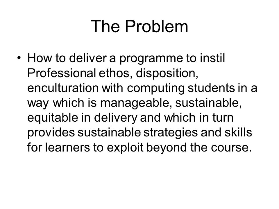 The Problem How to deliver a programme to instil Professional ethos, disposition, enculturation with computing students in a way which is manageable, sustainable, equitable in delivery and which in turn provides sustainable strategies and skills for learners to exploit beyond the course.