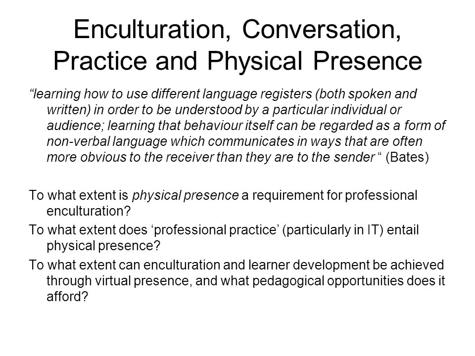 Enculturation, Conversation, Practice and Physical Presence learning how to use different language registers (both spoken and written) in order to be understood by a particular individual or audience; learning that behaviour itself can be regarded as a form of non-verbal language which communicates in ways that are often more obvious to the receiver than they are to the sender (Bates) To what extent is physical presence a requirement for professional enculturation.