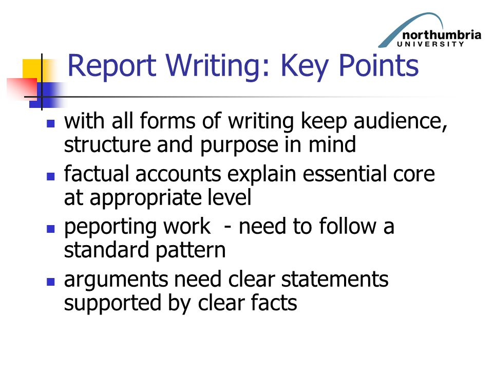 Report Writing: Key Points with all forms of writing keep audience, structure and purpose in mind factual accounts explain essential core at appropria