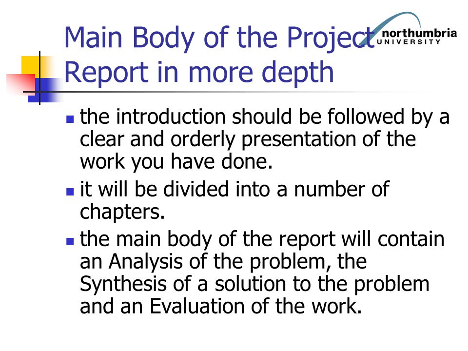 Main Body of the Project Report in more depth the introduction should be followed by a clear and orderly presentation of the work you have done. it wi