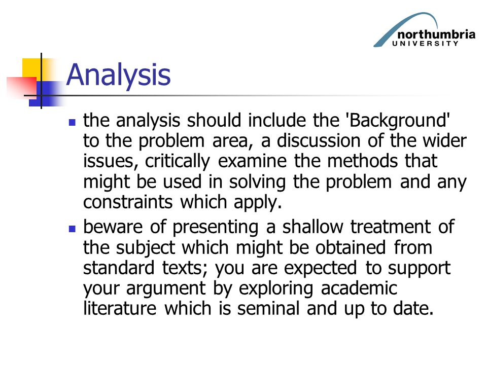 Analysis the analysis should include the 'Background' to the problem area, a discussion of the wider issues, critically examine the methods that might