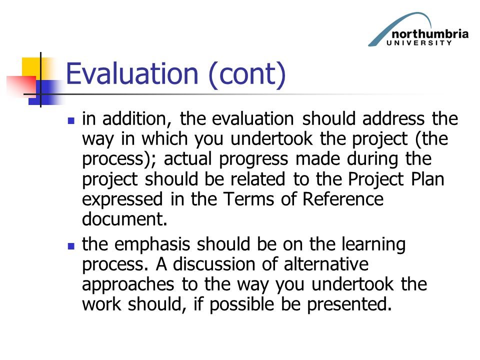 Evaluation (cont) in addition, the evaluation should address the way in which you undertook the project (the process); actual progress made during the