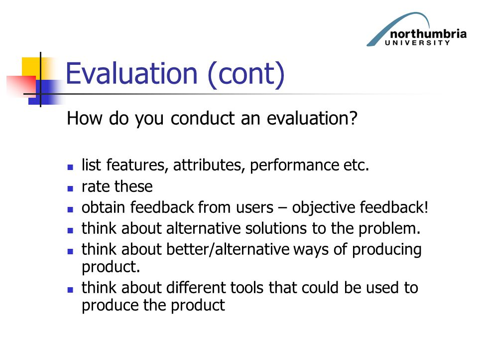 Evaluation (cont) How do you conduct an evaluation? list features, attributes, performance etc. rate these obtain feedback from users – objective feed