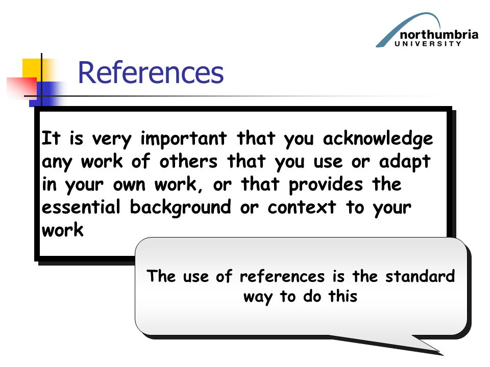 References It is very important that you acknowledge any work of others that you use or adapt in your own work, or that provides the essential backgro