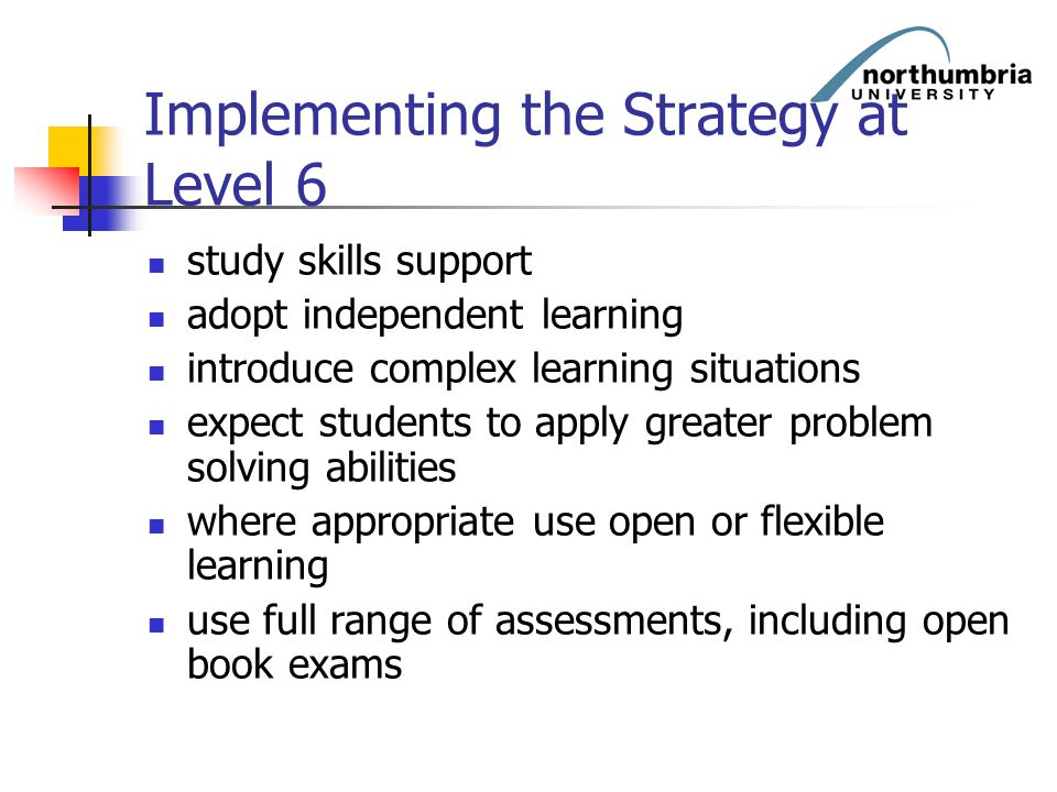 Implementing the Strategy at Level 6 study skills support adopt independent learning introduce complex learning situations expect students to apply gr