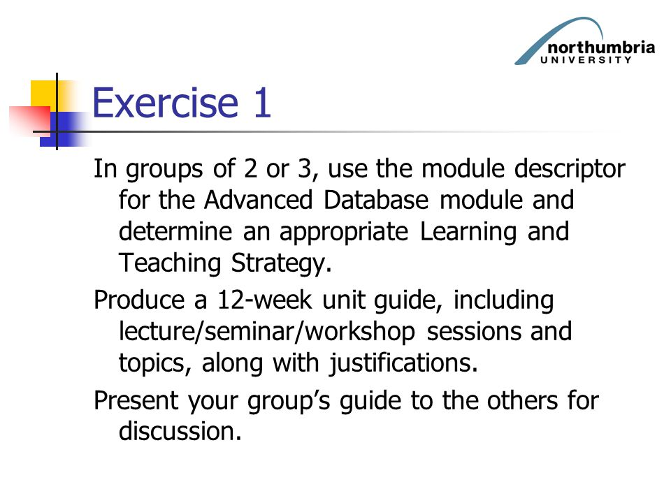 Exercise 1 In groups of 2 or 3, use the module descriptor for the Advanced Database module and determine an appropriate Learning and Teaching Strategy