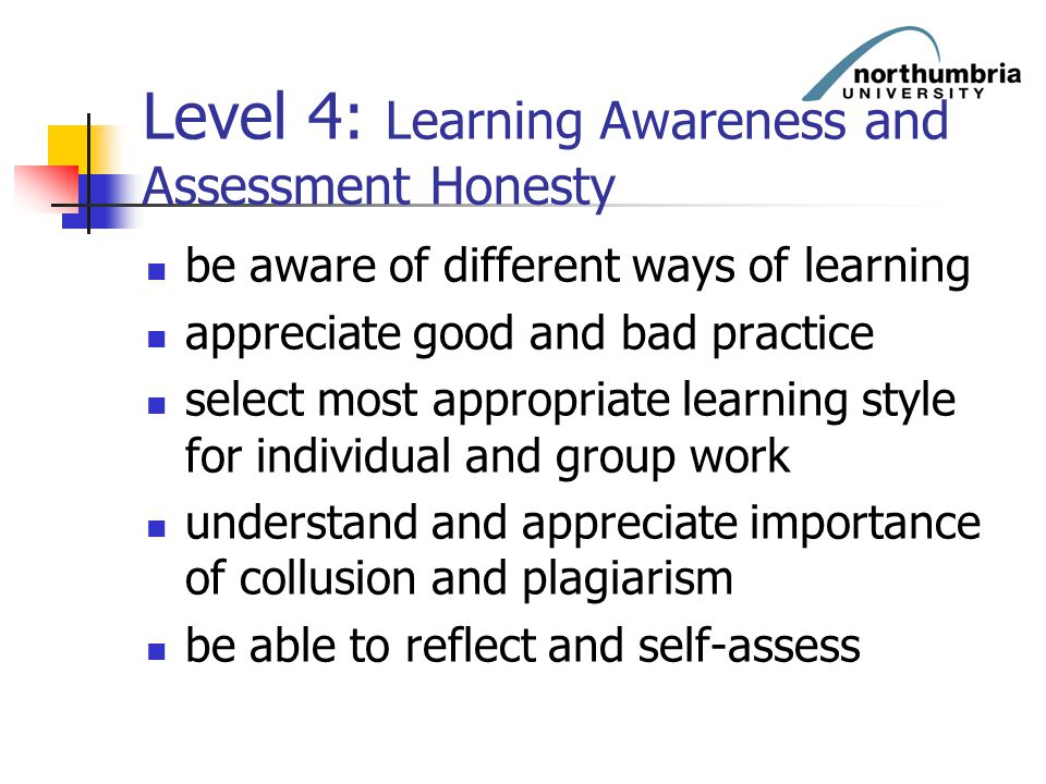 Level 4: Learning Awareness and Assessment Honesty be aware of different ways of learning appreciate good and bad practice select most appropriate lea