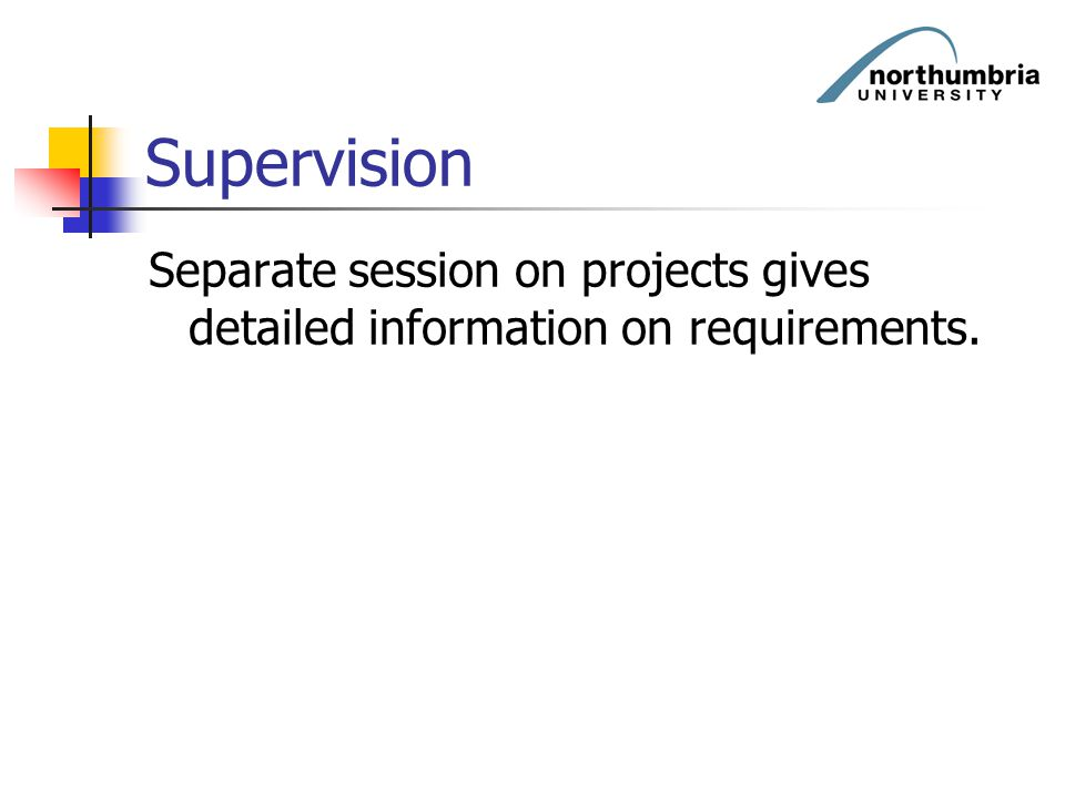 Supervision Separate session on projects gives detailed information on requirements.