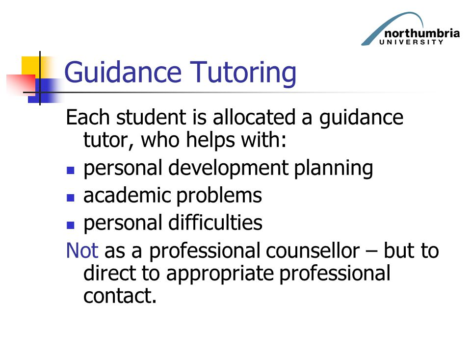 Guidance Tutoring Each student is allocated a guidance tutor, who helps with: personal development planning academic problems personal difficulties No