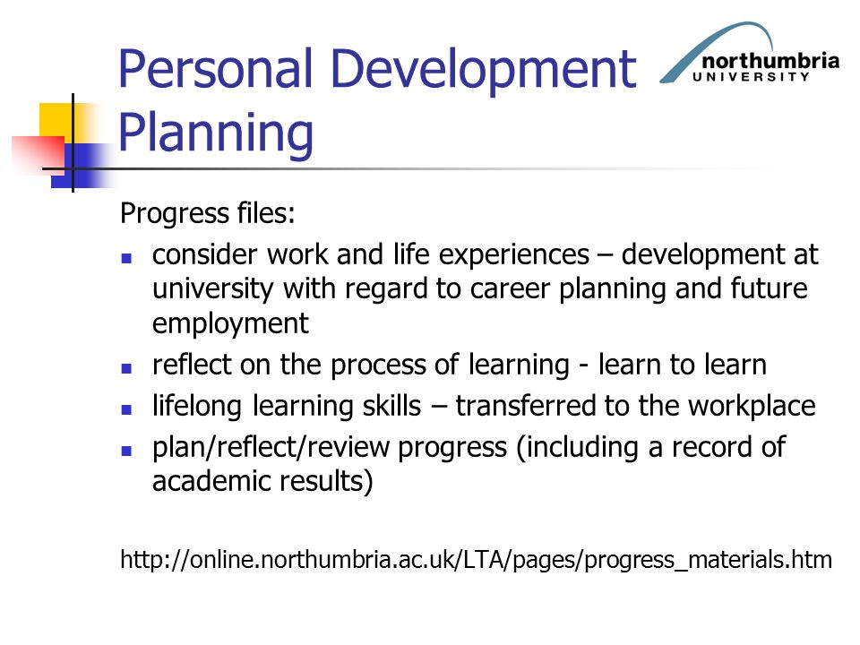 Personal Development Planning Progress files: consider work and life experiences – development at university with regard to career planning and future